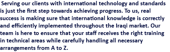 Serving our clients with international technology and standards is just the first step towards achieving progress. To us, real success is making sure that international knowledge is correctly and efficiently implemented throughout the Iraqi market. Our team is here to ensure that your staff receives the right training in technical areas while carefully handling all necessary arrangements from A to Z.