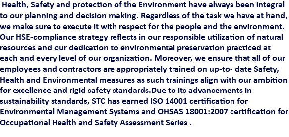 Health, Safety and protection of the Environment have always been integral to our planning and decision making. Regardless of the task we have at hand, we make sure to execute it with respect for the people and the environment. Our HSE-compliance strategy reflects in our responsible utilization of natural resources and our dedication to environmental preservation practiced at each and every level of our organization. Moreover, we ensure that all of our employees and contractors are appropriately trained on up-to- date Safety, Health and Environmental measures as such trainings align with our ambition for excellence and rigid safety standards.Due to its advancements in sustainability standards, STC has earned ISO 14001 certification for Environmental Management Systems and OHSAS 18001:2007 certification for Occupational Health and Safety Assessment Series .