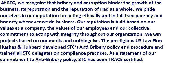 At STC, we recognize that bribery and corruption hinder the growth of the business, its reputation and the reputation of Iraq as a whole. We pride ourselves in our reputation for acting ethically and in full transparency and honesty whenever we do business. Our reputation is built based on our values as a company, the values of our employees and our collective commitment to acting with integrity throughout our organization. We win projects based on our merits and nothingelse. The prestigious US Law Firm Hughes & Hubbard developed STC's Anti-Bribery policy and procedure and trained all STC delegates on compliance practices. As a statement of our commitment to Anti-Bribery policy, STC has been TRACE certified.